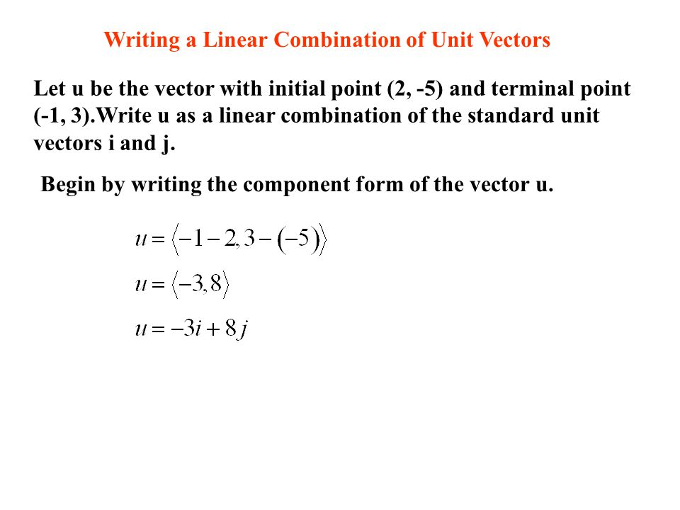 Writing a Linear Combination of Unit Vectors Let u be the vector with initial point (2, -5) and terminal point (-1, 3).Write u as a linear combination