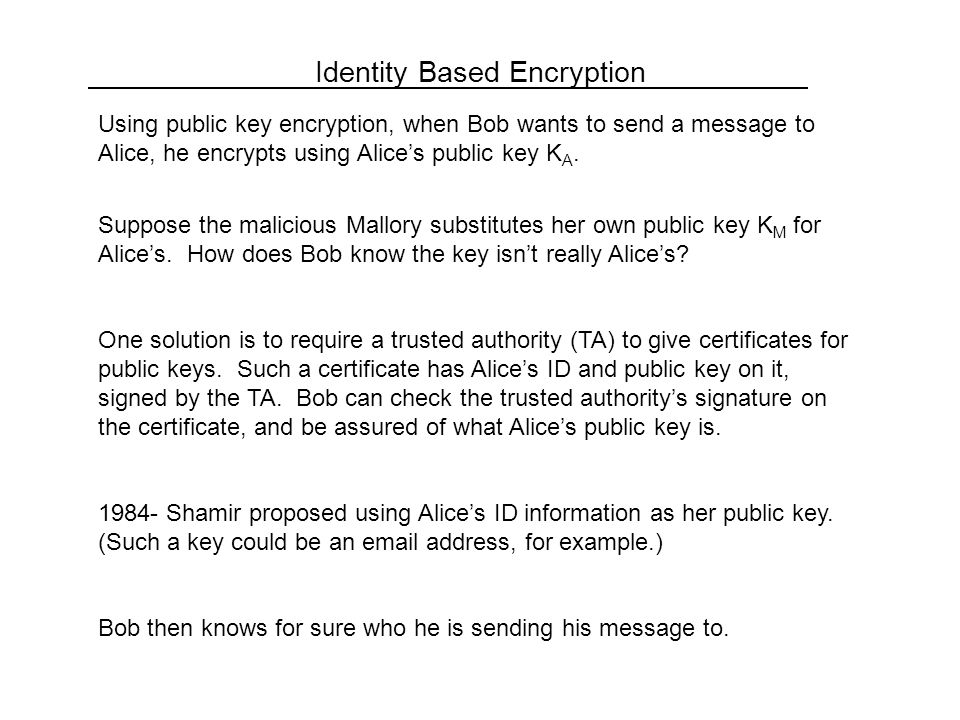 Identity Based Encryption Using public key encryption, when Bob wants to send a message to Alice, he encrypts using Alice's public key K A.