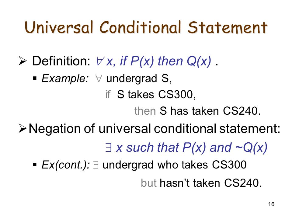 16 Universal Conditional Statement  Definition:  x, if P(x) then Q(x).  Example:  undergrad S, if S takes CS300, then S has taken CS240.  Negatio