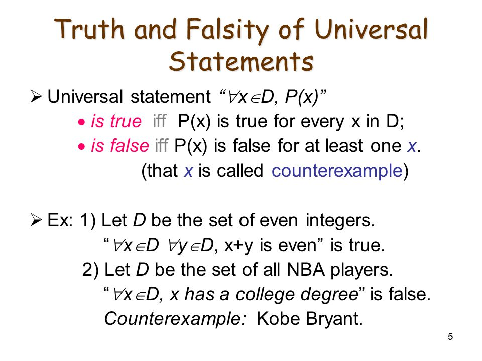 "5 Truth and Falsity of Universal Statements  Universal statement ""  x  D, P(x)""  is true iff P(x) is true for every x in D;  is false iff P(x) is"