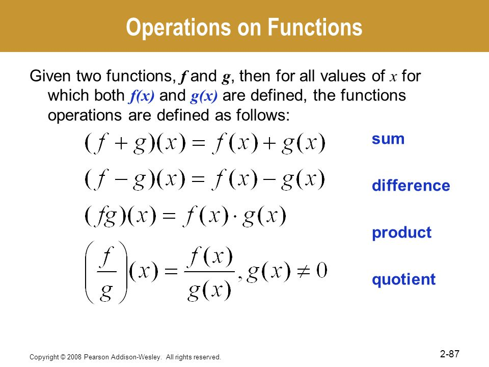 Operations on Functions Given two functions, f and g, then for all values of x for which both f(x) and g(x) are defined, the functions operations are defined as follows: sum difference product quotient Copyright © 2008 Pearson Addison-Wesley.