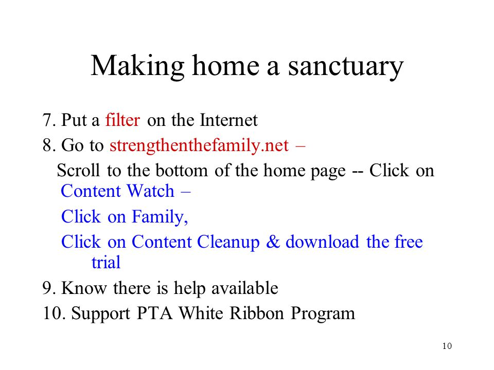 10 Making home a sanctuary 7. Put a filter on the Internet 8. Go to strengthenthefamily.net – Scroll to the bottom of the home page -- Click on Conten