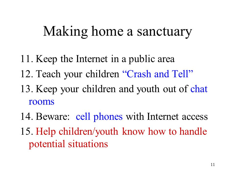 "11 Making home a sanctuary 11. Keep the Internet in a public area 12. Teach your children ""Crash and Tell"" 13. Keep your children and youth out of cha"