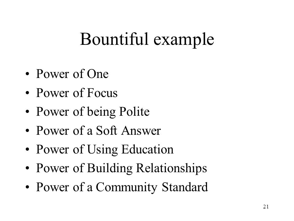 21 Bountiful example Power of One Power of Focus Power of being Polite Power of a Soft Answer Power of Using Education Power of Building Relationships Power of a Community Standard