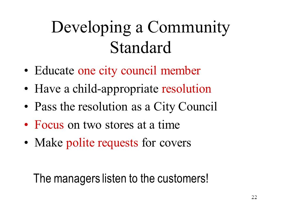 22 Developing a Community Standard Educate one city council member Have a child-appropriate resolution Pass the resolution as a City Council Focus on two stores at a time Make polite requests for covers The managers listen to the customers!