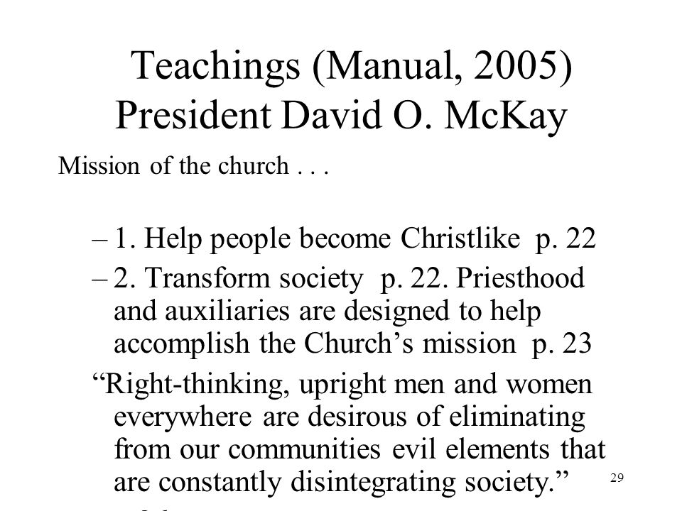 29 Teachings (Manual, 2005) President David O. McKay Mission of the church... –1. Help people become Christlike p. 22 –2. Transform society p. 22. Pri