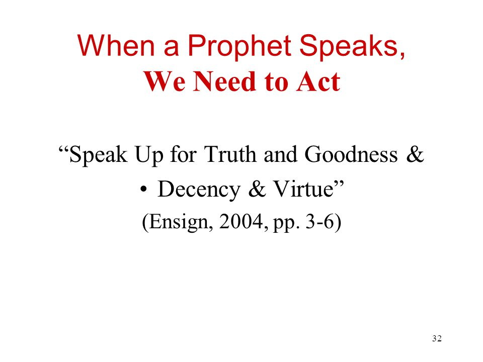 32 When a Prophet Speaks, We Need to Act Speak Up for Truth and Goodness & Decency & Virtue (Ensign, 2004, pp.