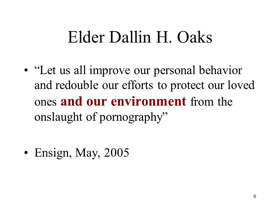 "6 Elder Dallin H. Oaks ""Let us all improve our personal behavior and redouble our efforts to protect our loved ones and our environment from the onsla"