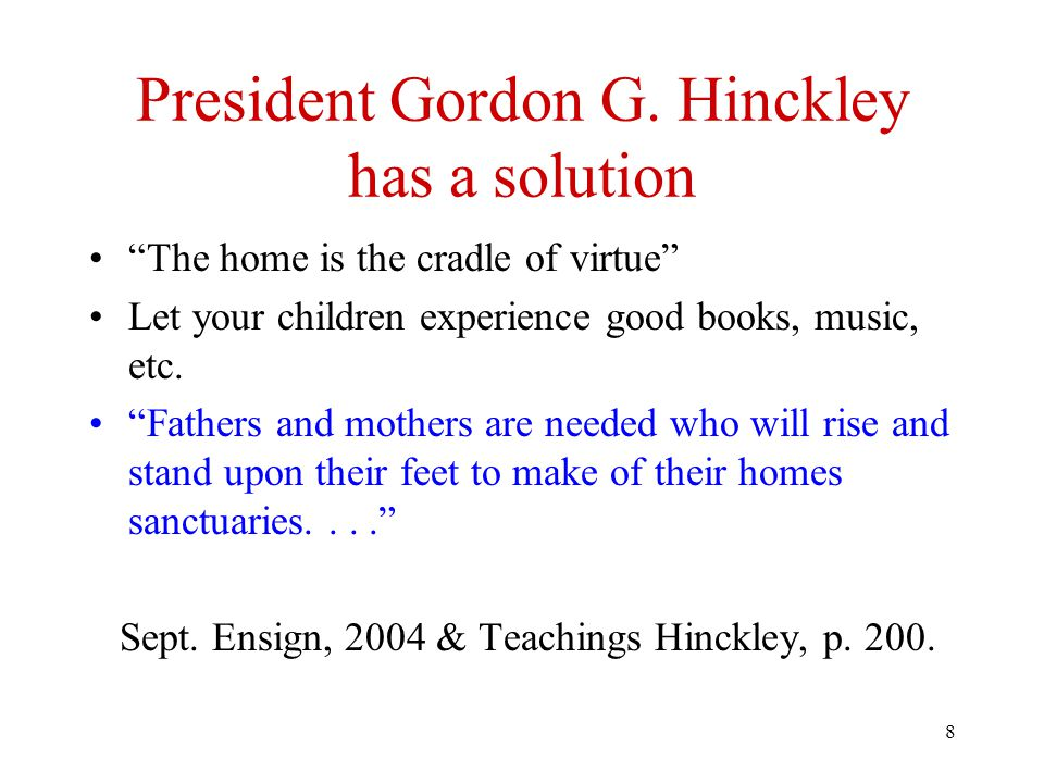 "8 President Gordon G. Hinckley has a solution ""The home is the cradle of virtue"" Let your children experience good books, music, etc. ""Fathers and mot"