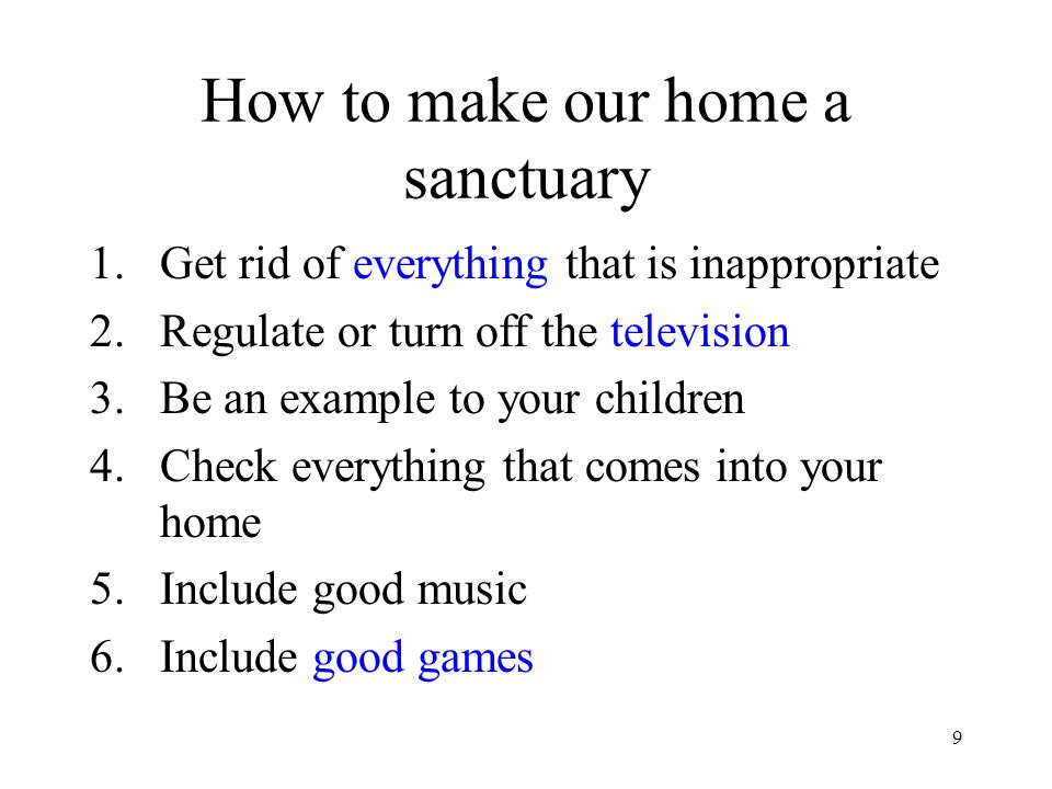 9 How to make our home a sanctuary 1.Get rid of everything that is inappropriate 2.Regulate or turn off the television 3.Be an example to your childre