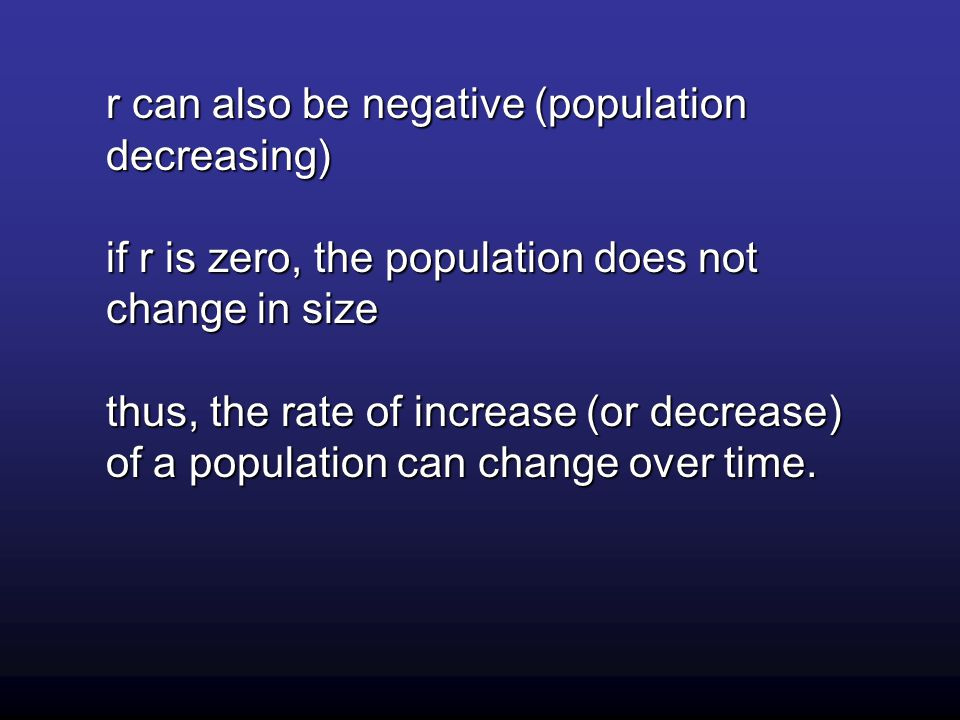 r can also be negative (population decreasing) if r is zero, the population does not change in size thus, the rate of increase (or decrease) of a population can change over time.