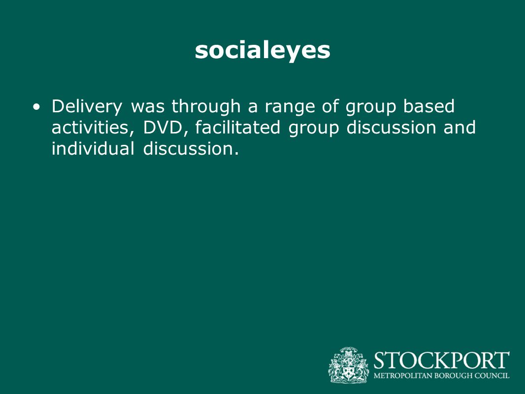 socialeyes Delivery was through a range of group based activities, DVD, facilitated group discussion and individual discussion.