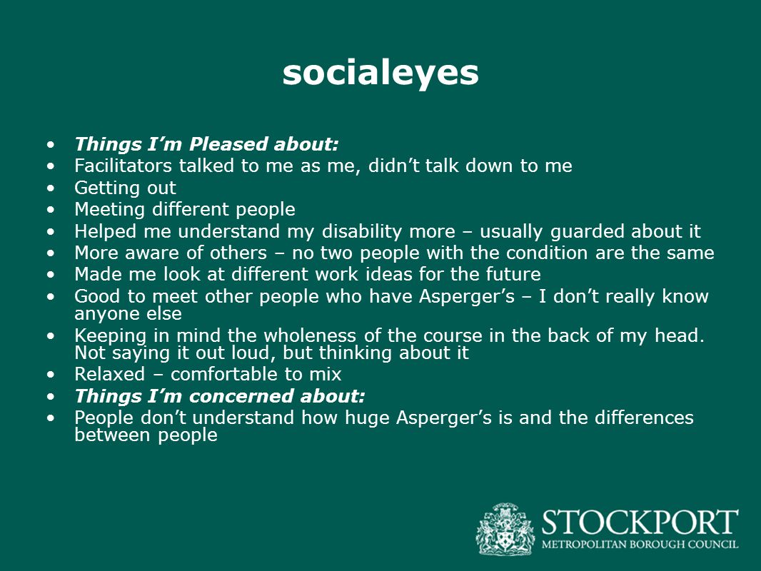 socialeyes Things I'm Pleased about: Facilitators talked to me as me, didn't talk down to me Getting out Meeting different people Helped me understand