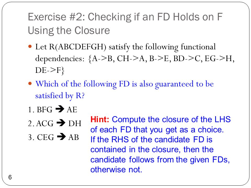 Solution #2: Checking if an FD Holds on F Using the Closure 7 FDs: {A->B, CH->A, B->E, BD->C, EG->H, DE->F} 1.