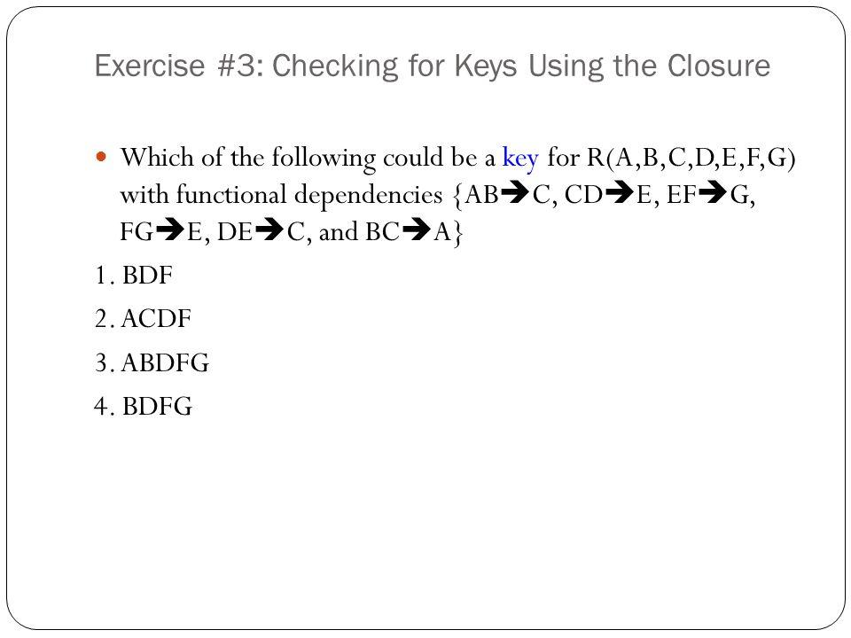 Solution #7: Calculating F + for a Sub-Relations R = {A, B, C, D, E} F = {AB → DE, C → E, D → C, E → A} S={A, B, C} A+ = A B+ = B C+ = CEA [C → E, E → A] AB+ = ABDEC [AB → DE, D → C] AC+ = ACE [C → E] BC+ = BCEAD [C → E, E → A, AB → DE] We ignore D and E.
