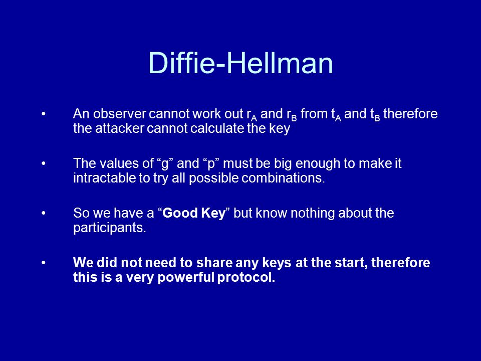 Diffie-Hellman An observer cannot work out r A and r B from t A and t B therefore the attacker cannot calculate the key The values of g and p must be big enough to make it intractable to try all possible combinations.