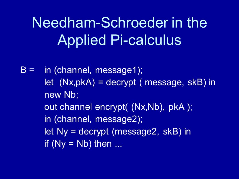 Needham-Schroeder in the Applied Pi-calculus B =in (channel, message1); let (Nx,pkA) = decrypt ( message, skB) in new Nb; out channel encrypt( (Nx,Nb), pkA ); in (channel, message2); let Ny = decrypt (message2, skB) in if (Ny = Nb) then...