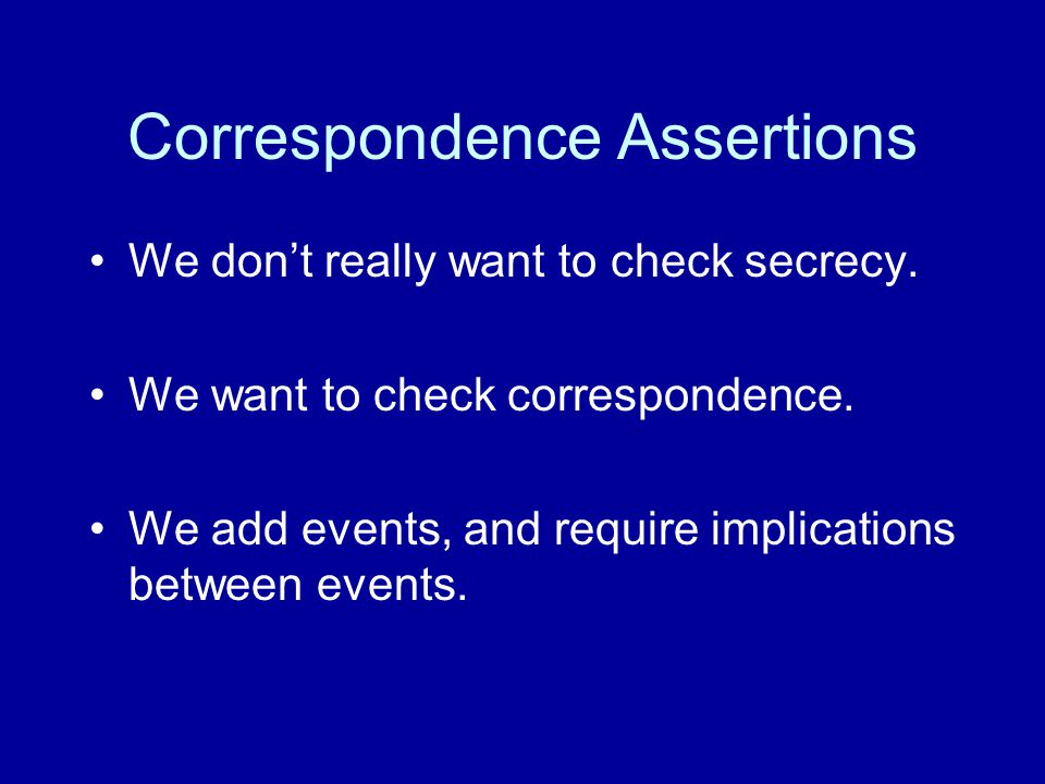 Correspondence Assertions We don't really want to check secrecy.