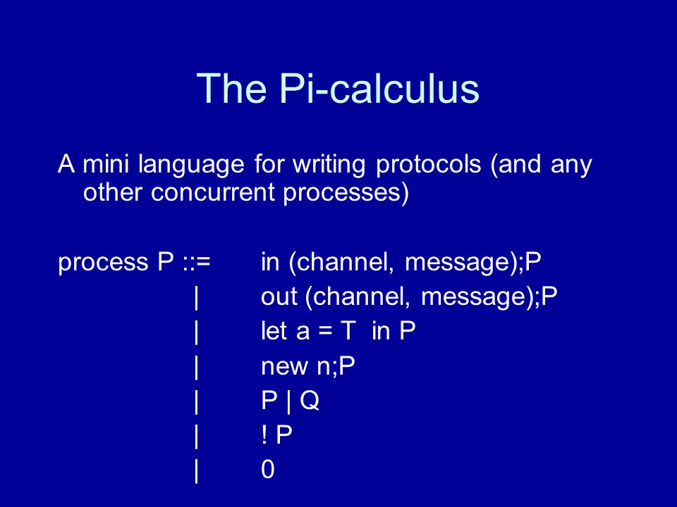 The Pi-calculus A mini language for writing protocols (and any other concurrent processes) process P ::= in (channel, message);P |out (channel, message);P | let a = T in P | new n;P | P | Q |.
