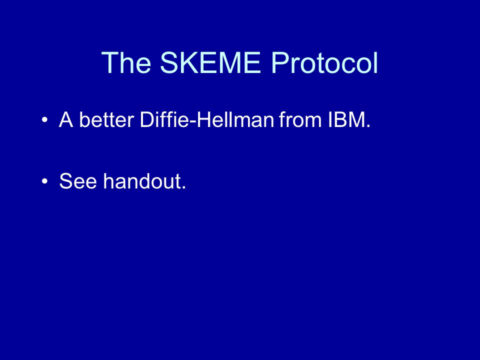 The SKEME Protocol A better Diffie-Hellman from IBM. See handout.