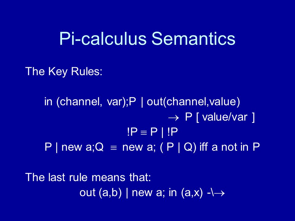 Pi-calculus Semantics The Key Rules: in (channel, var);P | out(channel,value)  P [ value/var ] !P  P | !P P | new a;Q  new a; ( P | Q) iff a not in P The last rule means that: out (a,b) | new a; in (a,x) -\ 