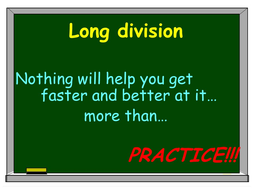 Long division Nothing will help you get faster and better at it… more than… PRACTICE!!!