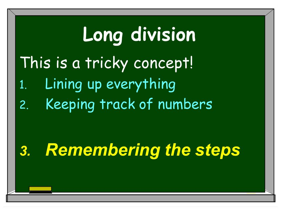 Long division This is a tricky concept.1. Lining up the numbers 2.