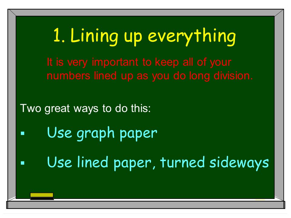 1. Lining up everything It is very important to keep all of your numbers lined up as you do long division. Two great ways to do this:  Use graph pape