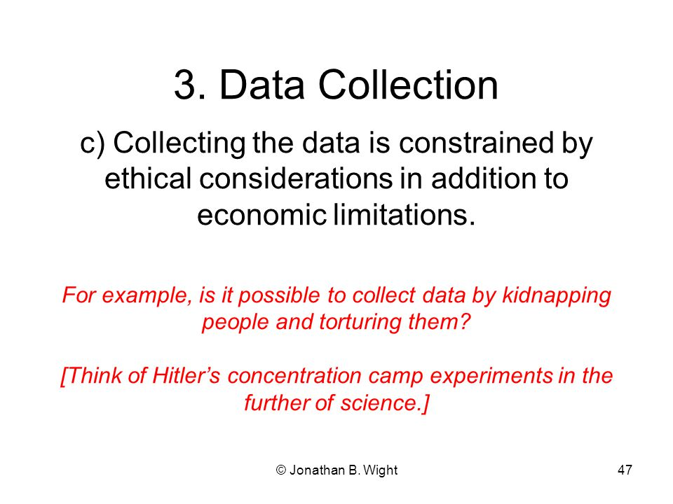 © Jonathan B. Wight46 3. Data Collection b) How much data do we collect? Data is not free. There are opportunity costs of acquiring data. How much is
