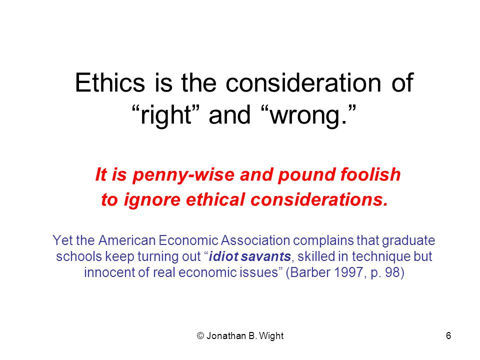 © Jonathan B. Wight5 Economists have extolled short-run profit maximizing—in a moral vacuum.