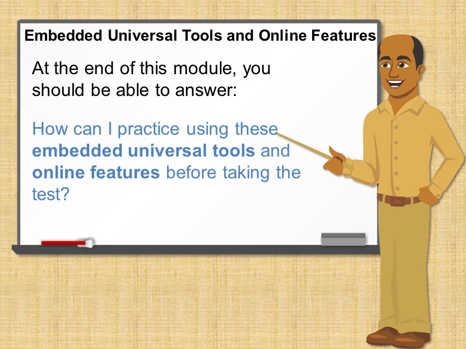 At the end of this module, you should be able to answer: What embedded universal tools and online features are available to help me do my best on the Smarter Balanced assessment.