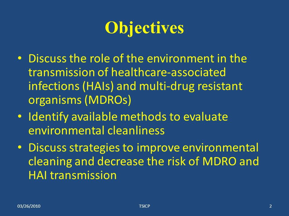 Objectives Discuss the role of the environment in the transmission of healthcare-associated infections (HAIs) and multi-drug resistant organisms (MDROs) Identify available methods to evaluate environmental cleanliness Discuss strategies to improve environmental cleaning and decrease the risk of MDRO and HAI transmission 03/26/2010TSICP2