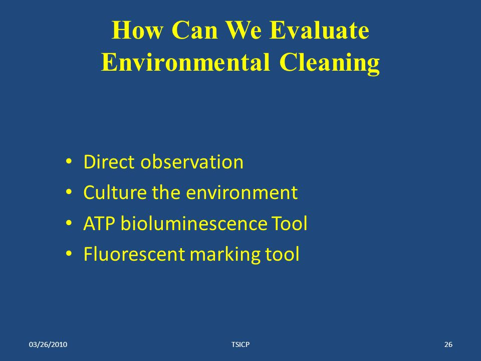 How Can We Evaluate Environmental Cleaning Direct observation Culture the environment ATP bioluminescence Tool Fluorescent marking tool 03/26/2010TSICP26