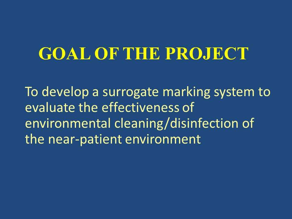 GOAL OF THE PROJECT To develop a surrogate marking system to evaluate the effectiveness of environmental cleaning/disinfection of the near-patient environment