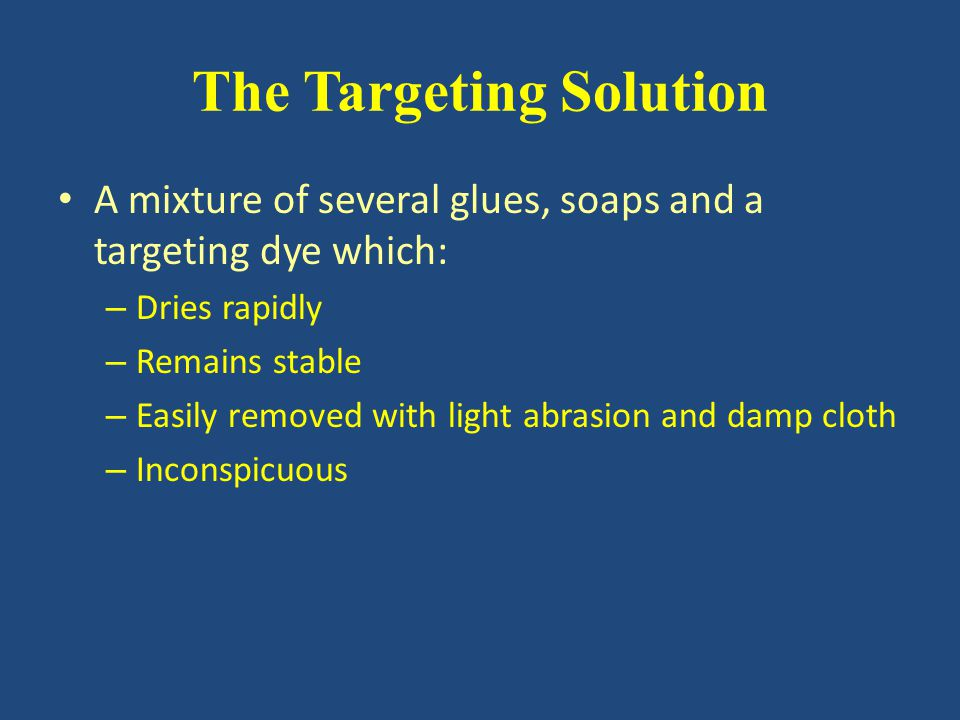 The Targeting Solution A mixture of several glues, soaps and a targeting dye which: – Dries rapidly – Remains stable – Easily removed with light abrasion and damp cloth – Inconspicuous