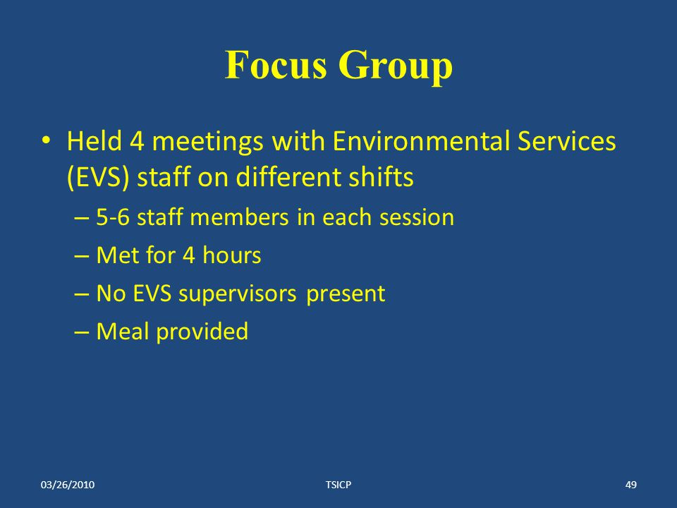 Focus Group Held 4 meetings with Environmental Services (EVS) staff on different shifts – 5-6 staff members in each session – Met for 4 hours – No EVS supervisors present – Meal provided 03/26/2010TSICP49