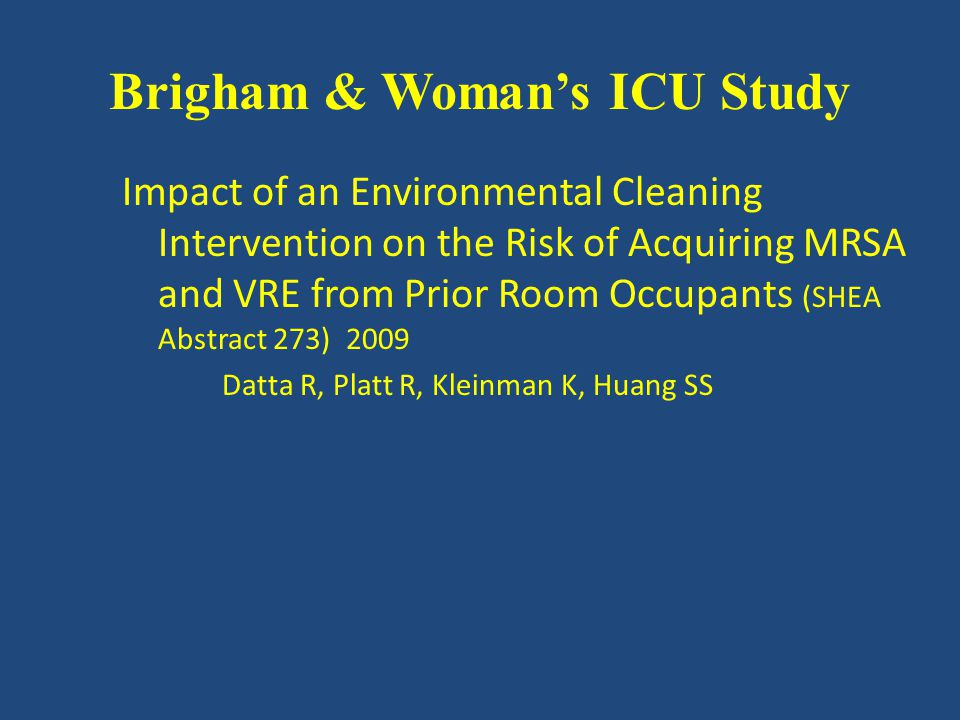 Impact of an Environmental Cleaning Intervention on the Risk of Acquiring MRSA and VRE from Prior Room Occupants (SHEA Abstract 273) 2009 Datta R, Platt R, Kleinman K, Huang SS