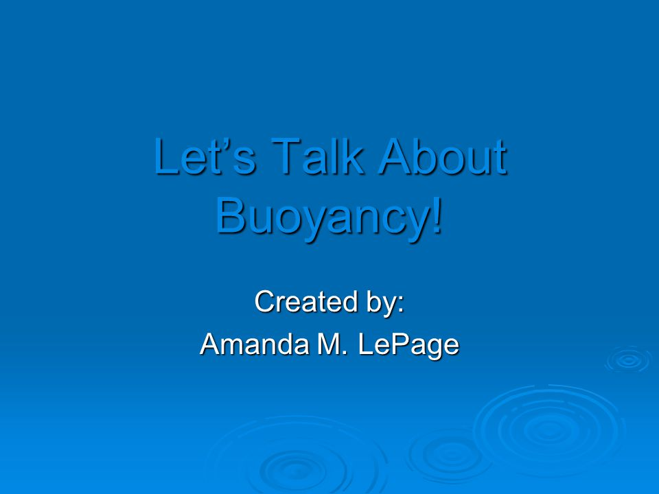 Let's Talk About Buoyancy! Created by: Amanda M. LePage