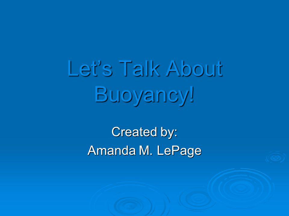 What is buoyancy. Buoyancy is why an object sinks or floats when put in water.