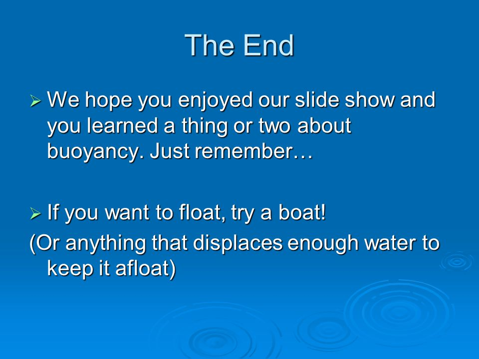 The End  We hope you enjoyed our slide show and you learned a thing or two about buoyancy. Just remember…  If you want to float, try a boat! (Or any