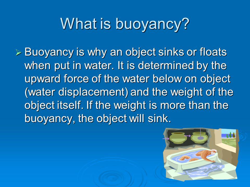 What is buoyancy?  Buoyancy is why an object sinks or floats when put in water. It is determined by the upward force of the water below on object (wa