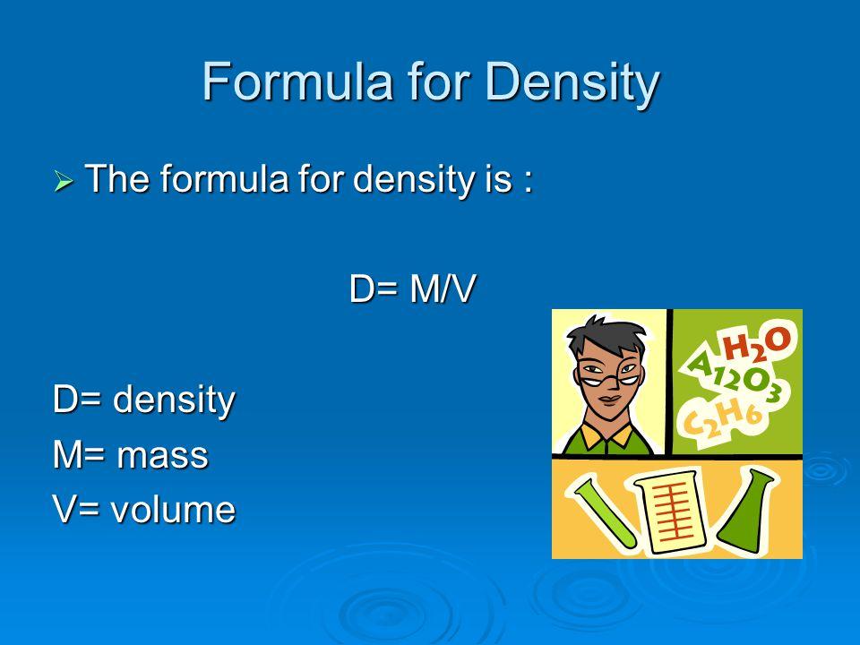 Formula for Density  The formula for density is : D= M/V D= M/V D= density M= mass V= volume