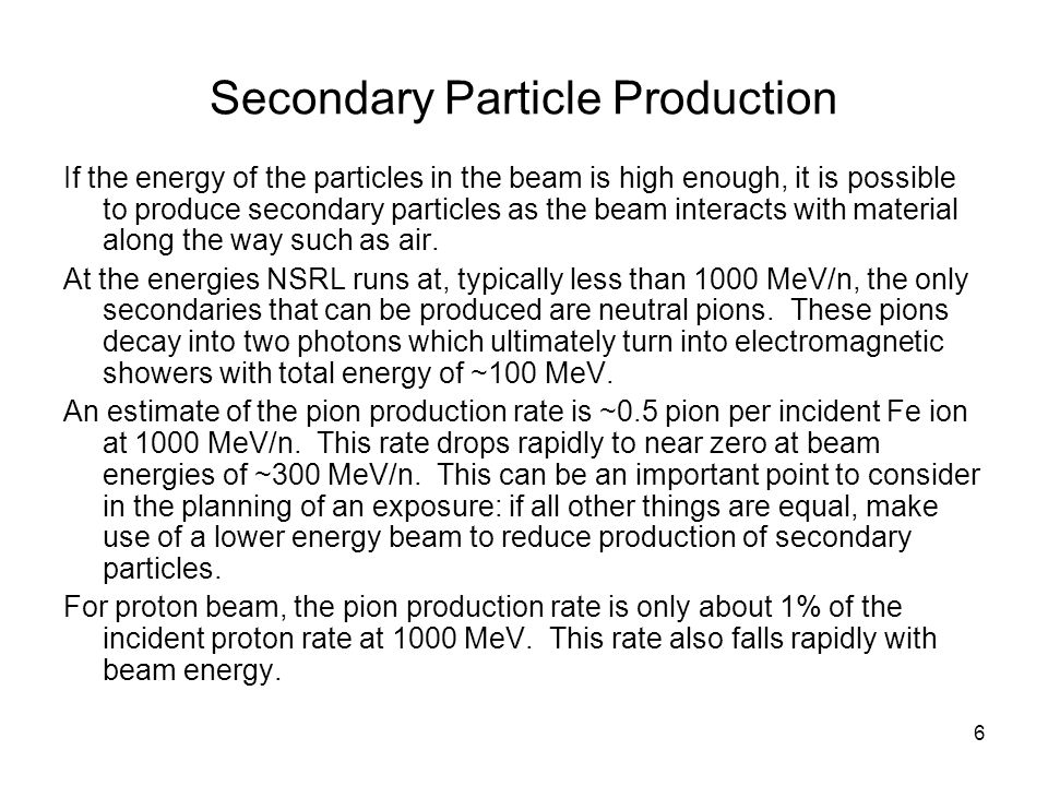 6 Secondary Particle Production If the energy of the particles in the beam is high enough, it is possible to produce secondary particles as the beam i