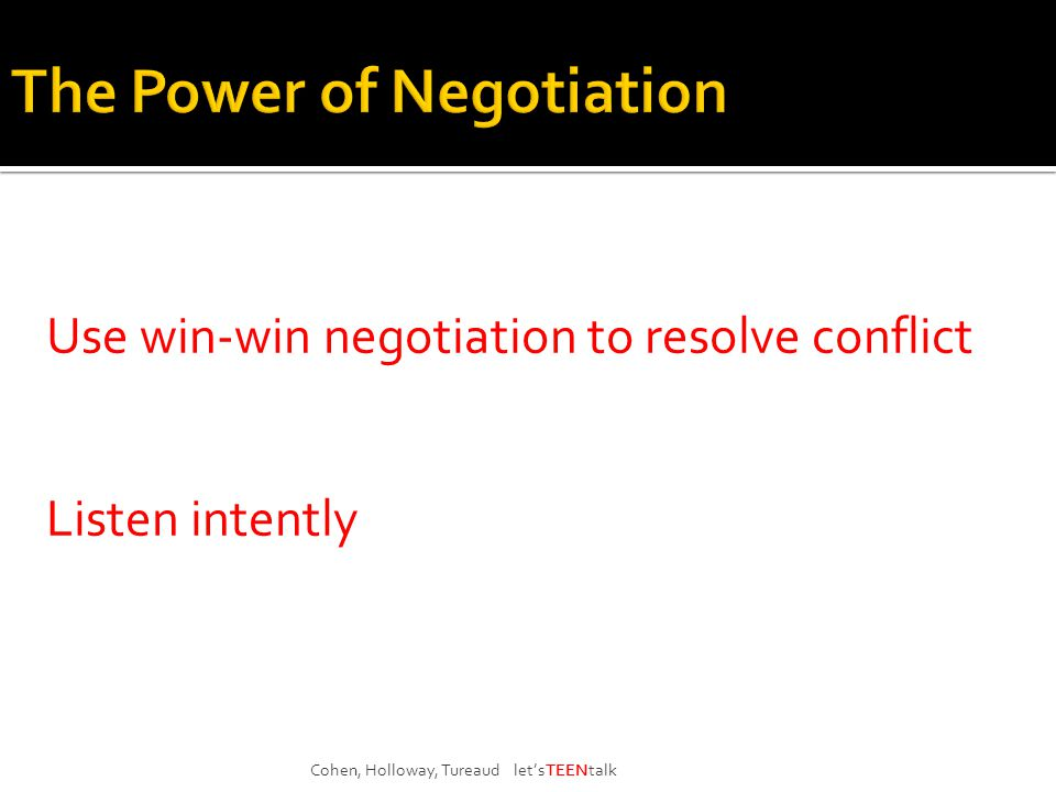 Use win-win negotiation to resolve conflict Listen intently Cohen, Holloway, Tureaud let'sTEENtalk