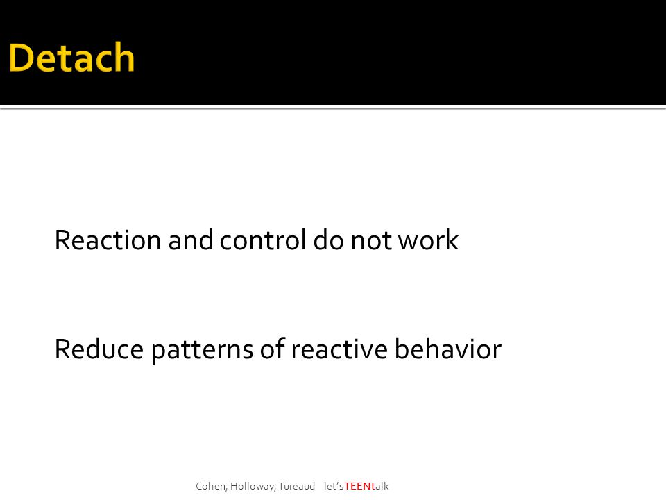 Reaction and control do not work Reduce patterns of reactive behavior Cohen, Holloway, Tureaud let'sTEENtalk