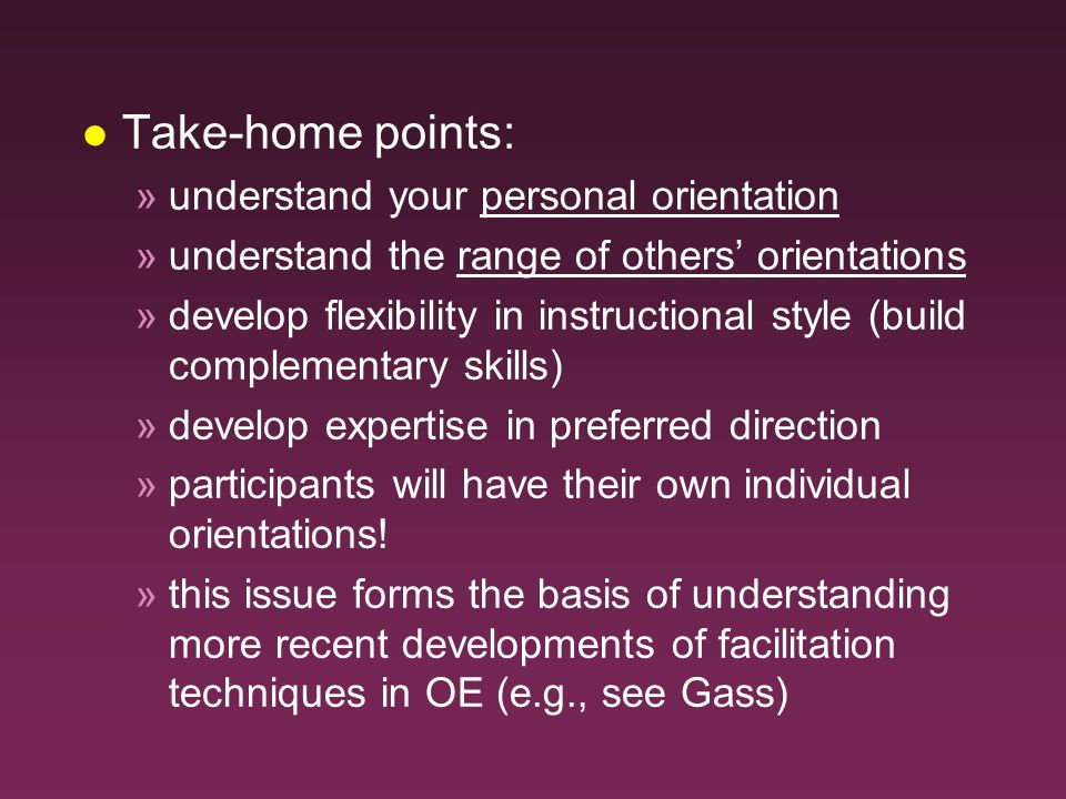 l Take-home points: »understand your personal orientation »understand the range of others' orientations »develop flexibility in instructional style (build complementary skills) »develop expertise in preferred direction »participants will have their own individual orientations.