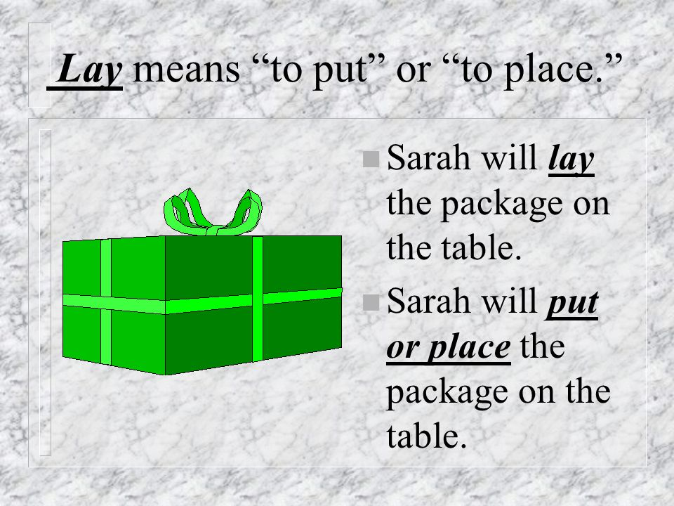 Lay means to put or to place. n Sarah will lay the package on the table.