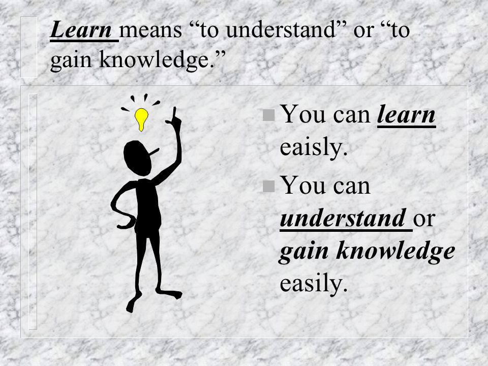 Learn means to understand or to gain knowledge. n You can learn eaisly.
