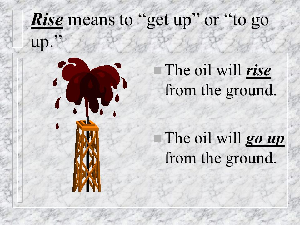 """Rise means to """"get up"""" or """"to go up."""" n The oil will rise from the ground. n The oil will go up from the ground."""