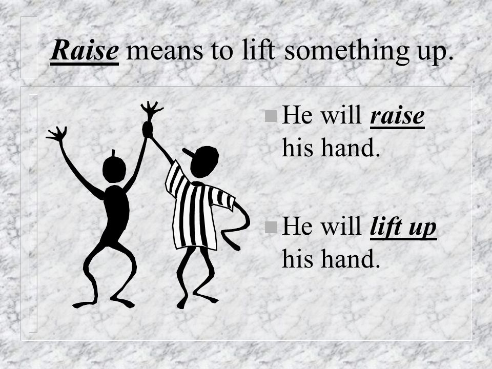 Raise means to lift something up. n He will raise his hand. n He will lift up his hand.